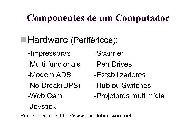 Componentes de um Computador Hardware (Periféricos): -Impressoras -Scanner -Multi-funcionais -Modem ADSL -No-Break(UPS) -Web Cam