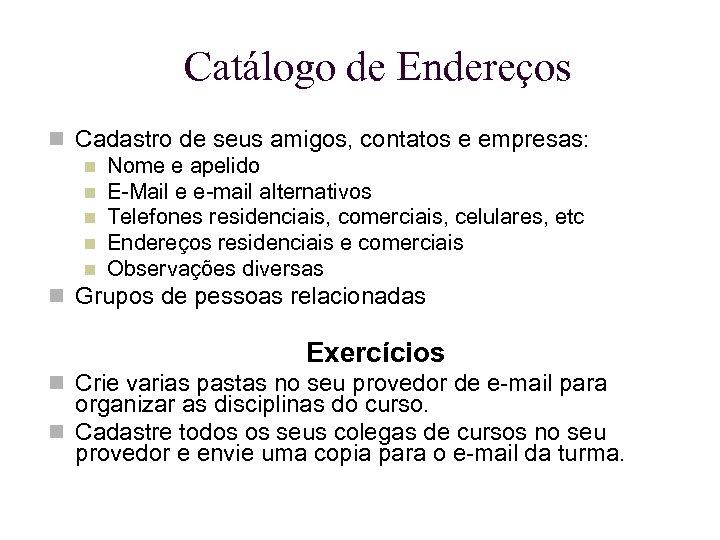 Catálogo de Endereços Cadastro de seus amigos, contatos e empresas: Nome e apelido E-Mail