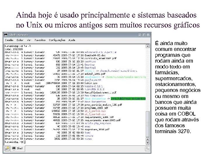 Ainda hoje é usado principalmente e sistemas baseados no Unix ou micros antigos sem