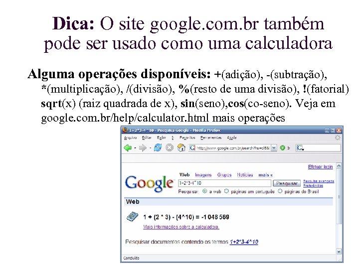 Dica: O site google. com. br também pode ser usado como uma calculadora Alguma