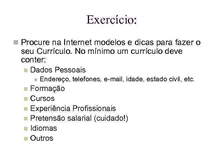 Exercício: Procure na Internet modelos e dicas para fazer o seu Currículo. No mínimo