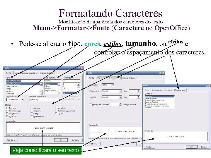 Formatando Caracteres Modificação da aparência dos caracteres do texto Menu->Formatar->Fonte (Caractere no Open. Office)