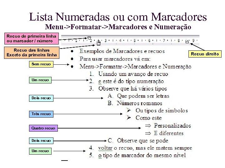 Lista Numeradas ou com Marcadores Menu->Formatar->Marcadores e Numeração Recuo de primeira linha ou marcador