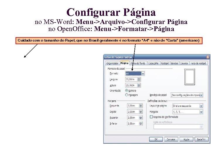 Configurar Página no MS-Word: Menu->Arquivo->Configurar Página no Open. Office: Menu->Formatar->Página Cuidado com o tamanho