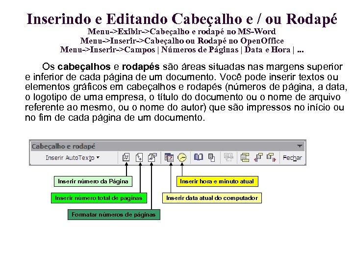 Inserindo e Editando Cabeçalho e / ou Rodapé Menu->Exibir->Cabeçalho e rodapé no MS-Word Menu->Inserir->Cabeçalho