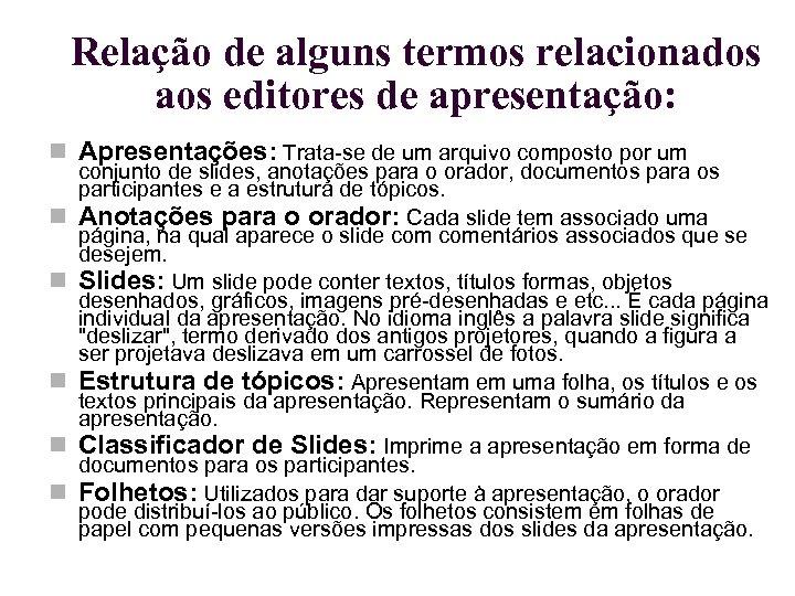 Relação de alguns termos relacionados aos editores de apresentação: Apresentações: Trata-se de um arquivo