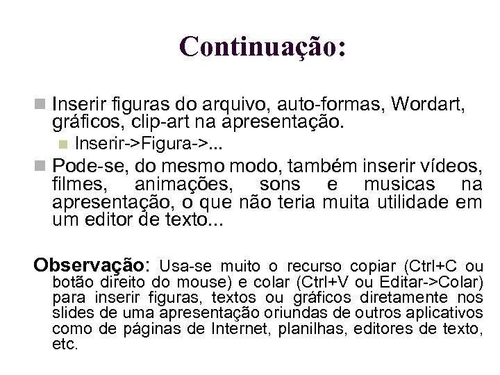 Continuação: Inserir figuras do arquivo, auto-formas, Wordart, gráficos, clip-art na apresentação. Inserir->Figura->. . .