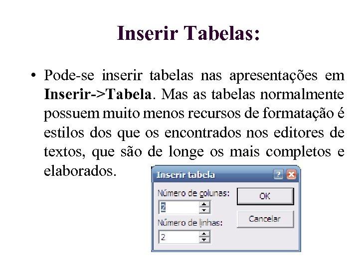 Inserir Tabelas: • Pode-se inserir tabelas nas apresentações em Inserir->Tabela. Mas as tabelas normalmente