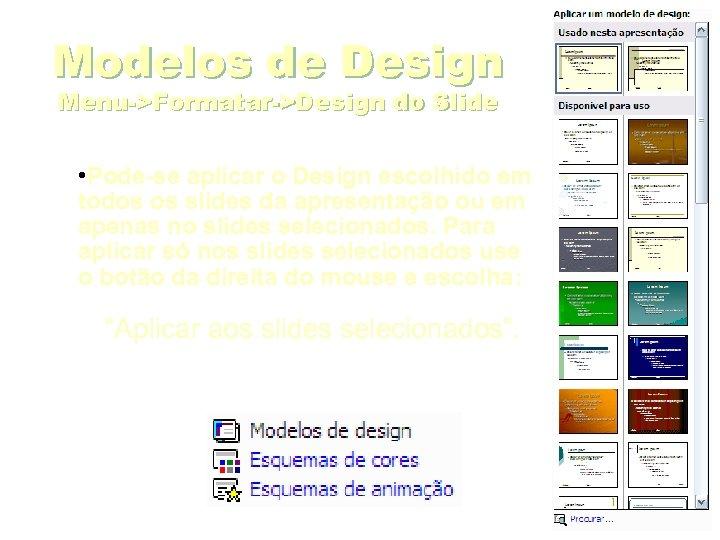 Modelos de Design Menu->Formatar->Design do Slide • Pode-se aplicar o Design escolhido em todos