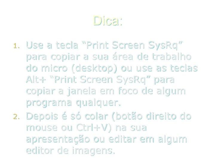 "Dica: 1. 2. Use a tecla ""Print Screen Sys. Rq"" para copiar a sua"