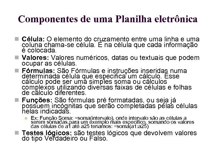 Componentes de uma Planilha eletrônica Célula: O elemento do cruzamento entre uma linha e