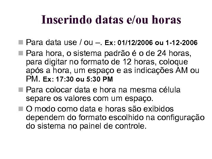 Inserindo datas e/ou horas Para data use / ou –. Ex: 01/12/2006 ou 1