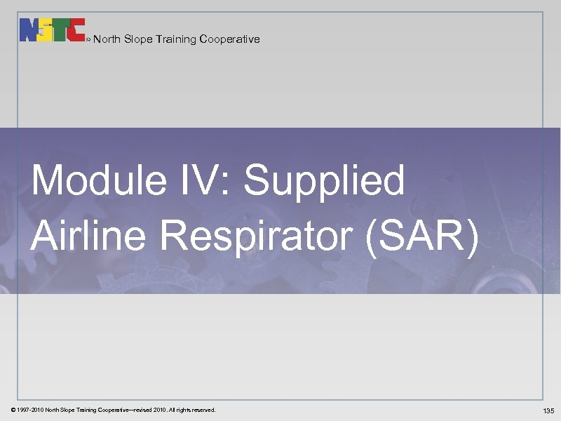 North Slope Training Cooperative Module IV: Supplied Airline Respirator (SAR) © 1997 -2010 North