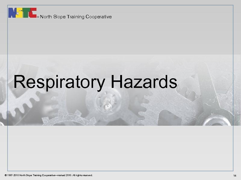 North Slope Training Cooperative Respiratory Hazards © 1997 -2010 North Slope Training Cooperative—revised 2010.