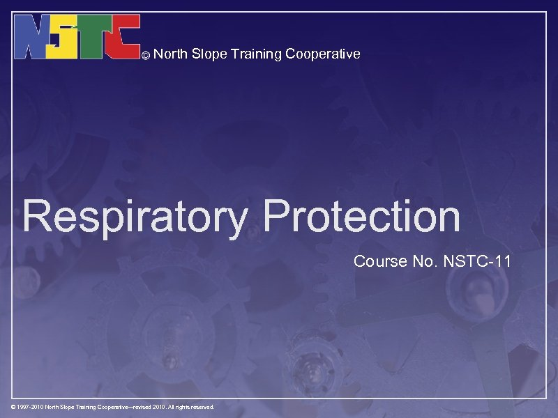 North Slope Training Cooperative Respiratory Protection Course No. NSTC-11 © 1997 -2010 North Slope