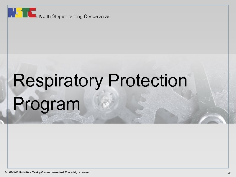 North Slope Training Cooperative Respiratory Protection Program © 1997 -2010 North Slope Training Cooperative—revised