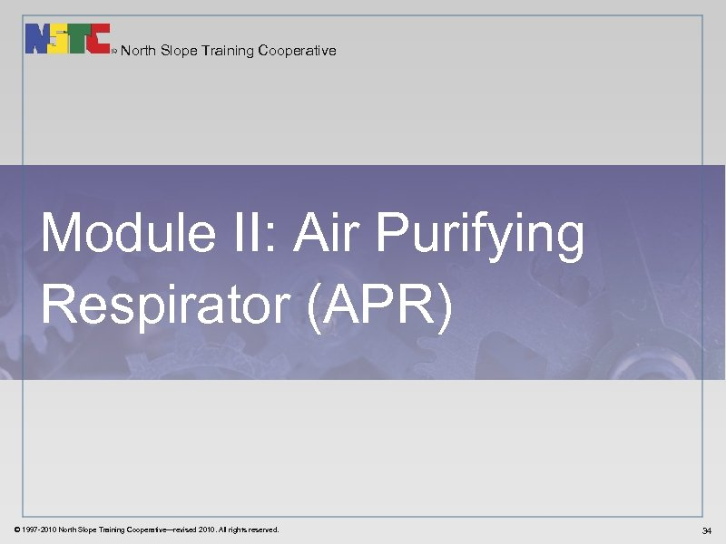 North Slope Training Cooperative Module II: Air Purifying Respirator (APR) © 1997 -2010 North