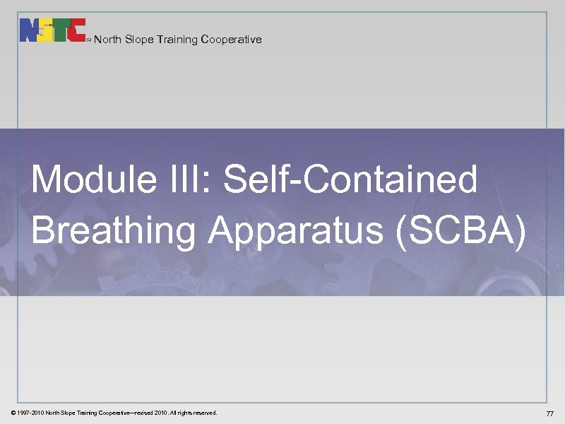 North Slope Training Cooperative Module III: Self-Contained Breathing Apparatus (SCBA) © 1997 -2010 North