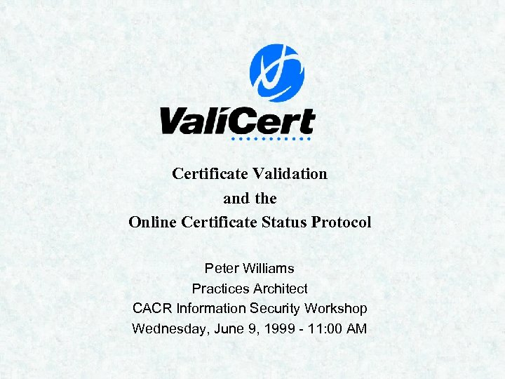 Certificate Validation and the Online Certificate Status Protocol Peter Williams Practices Architect CACR Information