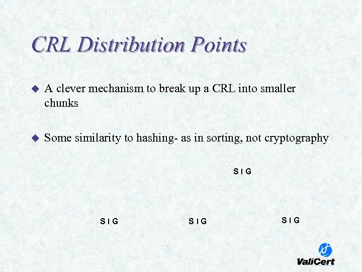 CRL Distribution Points u A clever mechanism to break up a CRL into smaller