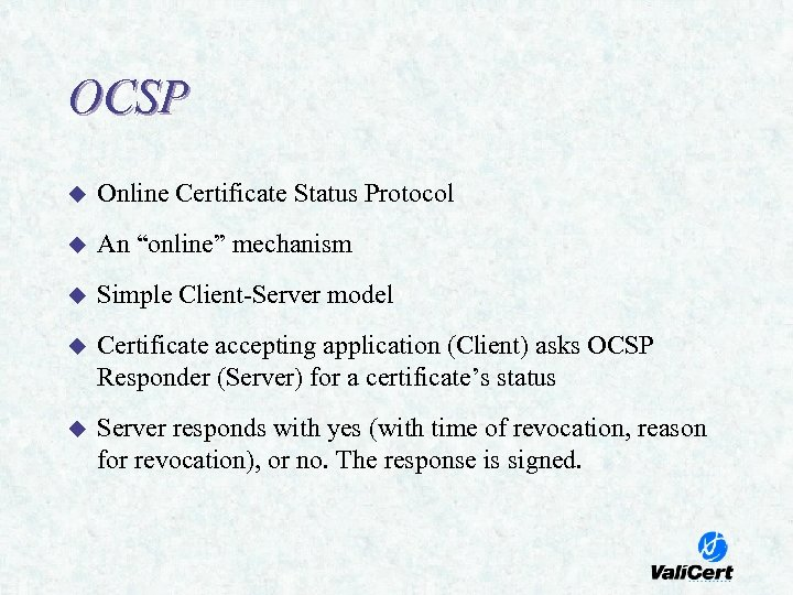 "OCSP u Online Certificate Status Protocol u An ""online"" mechanism u Simple Client-Server model"