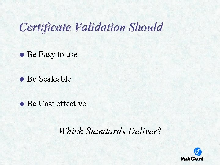 Certificate Validation Should u Be Easy to use u Be Scaleable u Be Cost