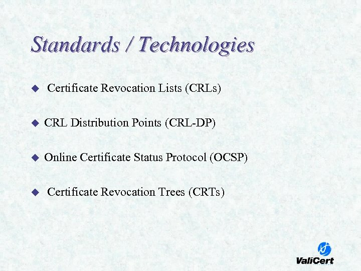 Standards / Technologies u Certificate Revocation Lists (CRLs) u CRL Distribution Points (CRL-DP) u