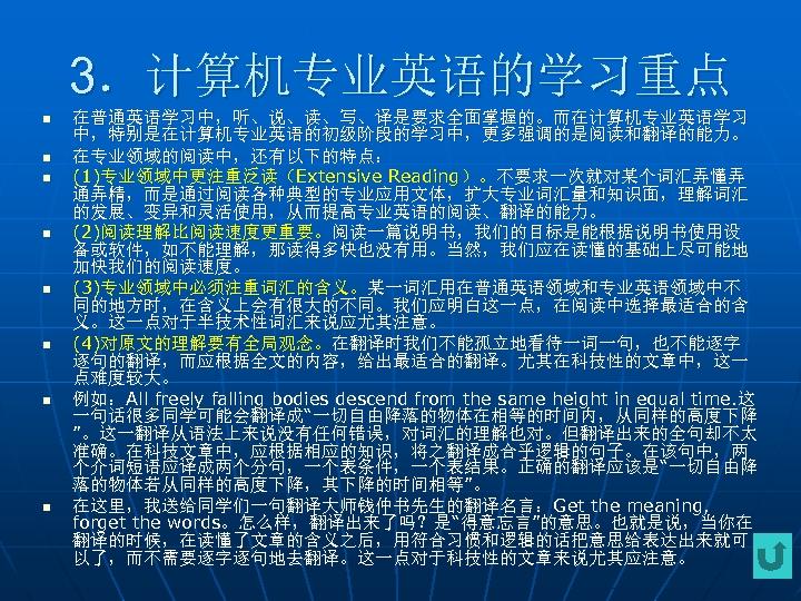 3.计算机专业英语的学习重点 n n n n 在普通英语学习中,听、说、读、写、译是要求全面掌握的。而在计算机专业英语学习 中,特别是在计算机专业英语的初级阶段的学习中,更多强调的是阅读和翻译的能力。 在专业领域的阅读中,还有以下的特点: (1)专业领域中更注重泛读(Extensive Reading)。不要求一次就对某个词汇弄懂弄 通弄精,而是通过阅读各种典型的专业应用文体,扩大专业词汇量和知识面,理解词汇 的发展、变异和灵活使用,从而提高专业英语的阅读、翻译的能力。 (2)阅读理解比阅读速度更重要。阅读一篇说明书,我们的目标是能根据说明书使用设 备或软件,如不能理解,那读得多快也没有用。当然,我们应在读懂的基础上尽可能地