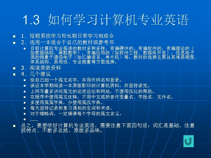 1. 3 如何学习计算机专业英语 n n 1.短期系统学习和长期日常学习相结合 2.选用一本适合于自己的教材或参考书 • 目前计算机专业英语的教材多种多样,有偏硬件的,有偏软件的,有偏理论的( 如数据结构、离散数学),有偏应用的(如软件 程、数据库开发),信息电子 类的侧重于通信电子(如汇编语言、单片机)等。教材的选择主要从其难易程度、 体系结构、易用性、专业侧重等方面选择。 n