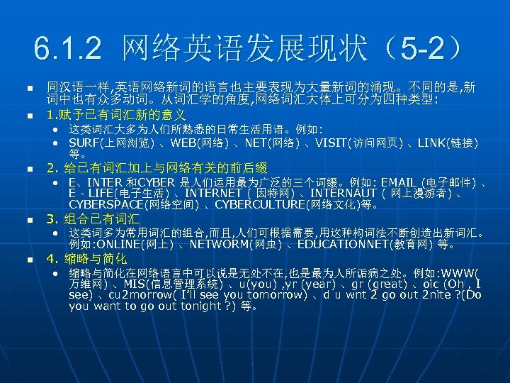 6. 1. 2 网络英语发展现状(5 -2) n n 同汉语一样, 英语网络新词的语言也主要表现为大量新词的涌现。不同的是, 新 词中也有众多动词。从词汇学的角度, 网络词汇大体上可分为四种类型: 1. 赋予已有词汇新的意义
