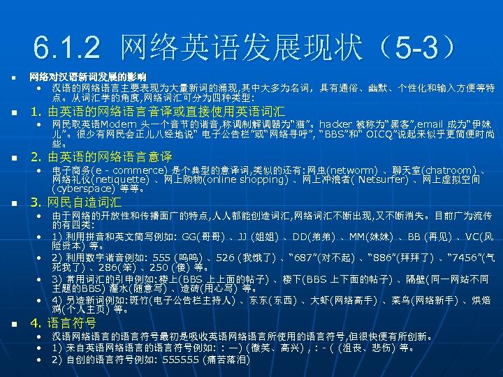 6. 1. 2 网络英语发展现状(5 -3) n n 网络对汉语新词发展的影响 • 汉语的网络语言主要表现为大量新词的涌现, 其中大多为名词,具有通俗、幽默、个性化和输入方便等特 点。从词汇学的角度, 网络词汇可分为四种类型: 1.