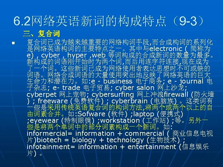 6. 2网络英语新词的构成特点(9 -3) 三、复合词 n 复合词已成为越来越重要的网络构词手段, 而合成构词的系列化 是网络英语构词的主要特点之一。其中与electronic ( 简称为 e) , cyber ,