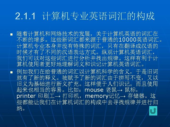 2. 1. 1 计算机专业英语词汇的构成 n n 随着计算机和网络技术的发展,关于计算机英语的词汇在 不断的增多。这些新词汇都来源于普通的10000英语词汇。 计算机专业本身并没有特殊的词汇,只有在翻译成汉语的 时候才有了不同的汉语表达方式。纵观计算机英语词汇, 我们可以对这些词汇进行分析并找出规律。这样有利于计 算机使用者更好地理解词义和识记计算机英语词汇。 例如我们在给普通的词汇以计算机科学的含义,于是旧词 就有了新的释义。被赋予了新的词汇由于拼写不变,又以