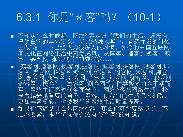 """6. 3. 1 你是""""*客""""吗?(10 -1) n n n 不知从什么时候起,网络*客走进了我们的生活,还没有 搞明白它的具体定义,却已经融入其中,有感而发的时候 去做""""客""""一下已经成为很多人的习惯。如今的中国互联网, 客文化在网络生活中蔚然成风。从博客、播客到换客、威 客,甚至反""""流氓软件""""的维权客…… 威客网,"""