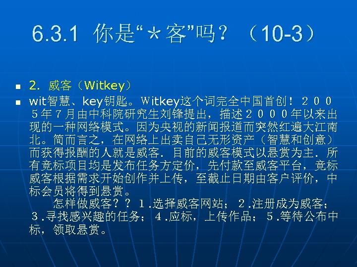 """6. 3. 1 你是""""*客""""吗?(10 -3) n n 2.威客(Witkey) wit智慧、key钥匙。Witkey这个词完全中国首创!200 5年7月由中科院研究生刘锋提出,描述2000年以来出 现的一种网络模式。因为央视的新闻报道而突然红遍大江南 北。简而言之,在网络上出卖自己无形资产(智慧和创意) 而获得报酬的人就是威客.目前的威客模式以悬赏为主.所 有竞标项目均是发布任务方定价,先付款至威客平台,竞标"""