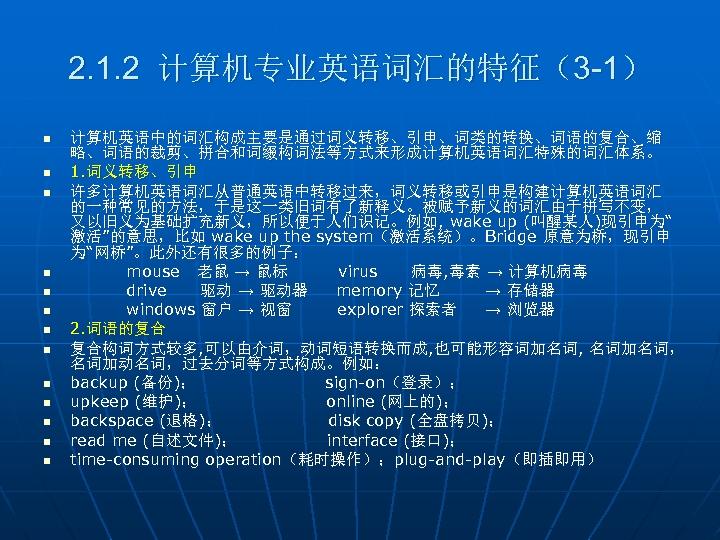 2. 1. 2 计算机专业英语词汇的特征(3 -1) n n n n 计算机英语中的词汇构成主要是通过词义转移、引申、词类的转换、词语的复合、缩 略、词语的裁剪、拼合和词缀构词法等方式来形成计算机英语词汇特殊的词汇体系。 1. 词义转移、引申 许多计算机英语词汇从普通英语中转移过来,词义转移或引申是构建计算机英语词汇