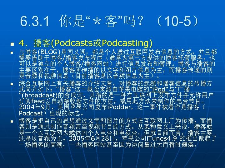 """6. 3. 1 你是""""*客""""吗?(10 -5) n n 4.播客(Podcasts或Podcasting) 与博客(BLOG)是同义词,都是个人通过互联网发布信息的方式,并且都 需要借助于博客/播客发布程序(通常为第三方提供的博客托管服务,也 可以是独立的个人博客/播客网站)进行信息发布和管理。博客与播客的 主要区别在于,博客所传播的以文字和图片信息为主,而播客传递的则 是音频和视频信息(目前播客是以音频信息为主)。 综合互联网上有关播客的介绍文章,对播客的起源和播客信息的传播方"""