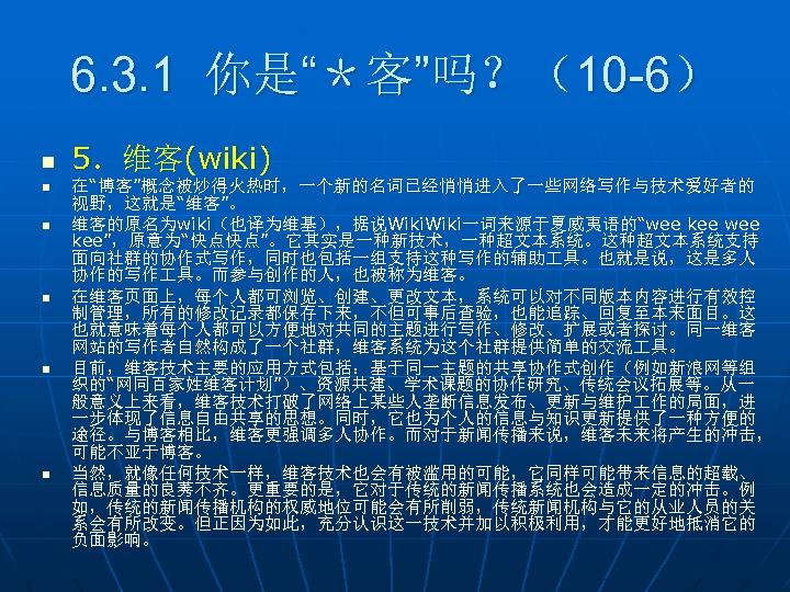 """6. 3. 1 你是""""*客""""吗?(10 -6) n n n 5.维客(wiki) 在""""博客""""概念被炒得火热时,一个新的名词已经悄悄进入了一些网络写作与技术爱好者的 视野,这就是""""维客""""。 维客的原名为wiki(也译为维基),据说Wiki一词来源于夏威夷语的""""wee kee"""",原意为""""快点快点""""。它其实是一种新技术,一种超文本系统。这种超文本系统支持 面向社群的协作式写作,同时也包括一组支持这种写作的辅助"""