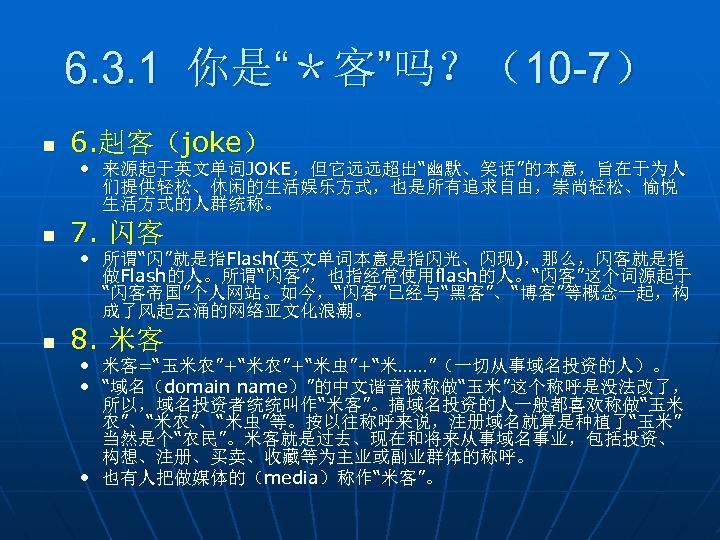 """6. 3. 1 你是""""*客""""吗?(10 -7) n 6. 赳客(joke) • 来源起于英文单词JOKE,但它远远超出""""幽默、笑话""""的本意,旨在于为人 们提供轻松、休闲的生活娱乐方式,也是所有追求自由,崇尚轻松、愉悦 生活方式的人群统称。 n 7."""