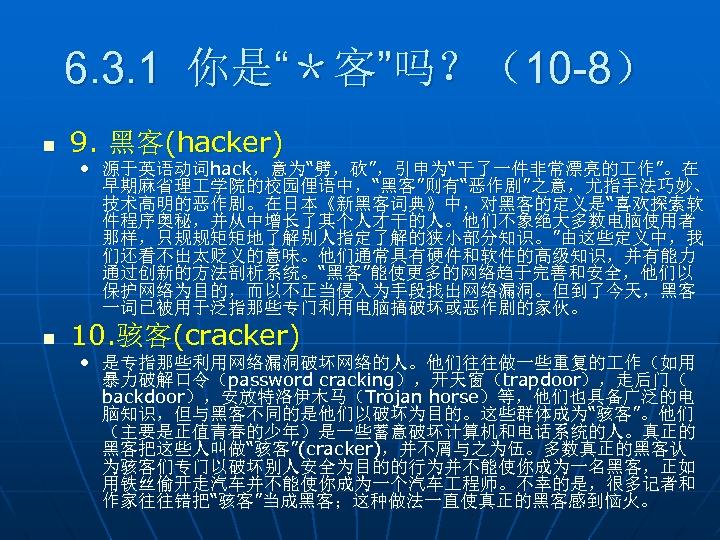"""6. 3. 1 你是""""*客""""吗?(10 -8) n 9. 黑客(hacker) • 源于英语动词hack,意为""""劈,砍"""",引申为""""干了一件非常漂亮的 作""""。在 早期麻省理 学院的校园俚语中,""""黑客""""则有""""恶作剧""""之意,尤指手法巧妙、 技术高明的恶作剧。在日本《新黑客词典》中,对黑客的定义是""""喜欢探索软"""
