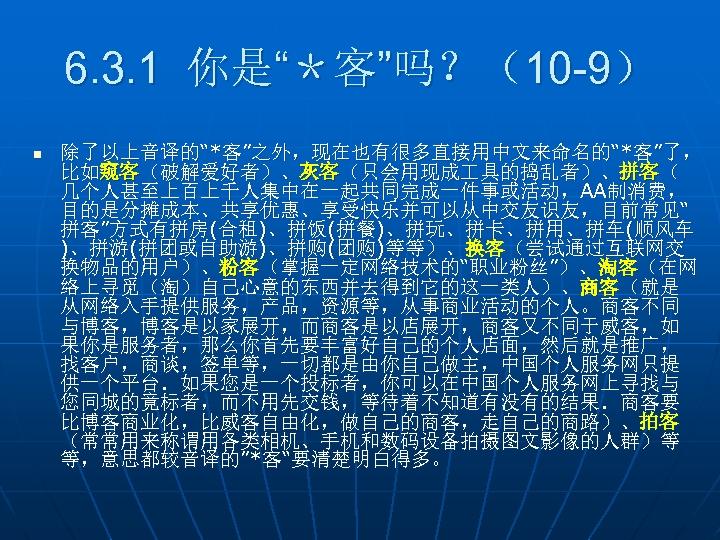 """6. 3. 1 你是""""*客""""吗?(10 -9) n 除了以上音译的""""*客""""之外,现在也有很多直接用中文来命名的""""*客""""了, 比如窥客(破解爱好者)、灰客(只会用现成 具的捣乱者)、拼客( 几个人甚至上百上千人集中在一起共同完成一件事或活动,AA制消费, 目的是分摊成本、共享优惠、享受快乐并可以从中交友识友,目前常见"""" 拼客""""方式有拼房(合租)、拼饭(拼餐)、拼玩、拼卡、拼用、拼车(顺风车 )、拼游(拼团或自助游)、拼购(团购)等等)、换客(尝试通过互联网交 换物品的用户)、粉客(掌握一定网络技术的""""职业粉丝"""")、淘客(在网"""