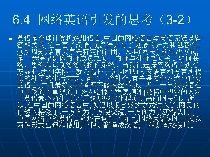 6. 4 网络英语引发的思考(3 -2) n 英语是全球计算机通用语言, 中国的网络语言与英语无疑是紧 密相关的, 它丰富了汉语, 使汉语具有了更强的张力和包容性。 众所周知, 语言文字是特定的社团、人群(网民) 的生活方式, 是一套特定群体内部成员之间、内部与外部之间关于如何联