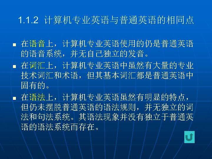 1. 1. 2 计算机专业英语与普通英语的相同点 n n n 在语音上,计算机专业英语使用的仍是普通英语 的语音系统,并无自己独立的发音。 在词汇上,计算机专业英语中虽然有大量的专业 技术词汇和术语,但其基本词汇都是普通英语中 固有的。 在语法上,计算机专业英语虽然有明显的特点, 但仍未摆脱普通英语的语法规则,并无独立的词
