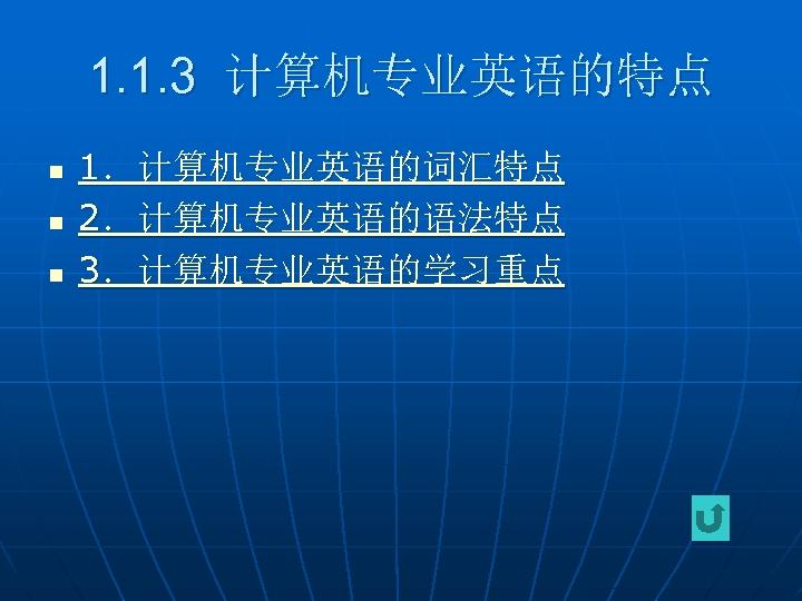 1. 1. 3 计算机专业英语的特点 n n n 1.计算机专业英语的词汇特点 2.计算机专业英语的语法特点 3.计算机专业英语的学习重点