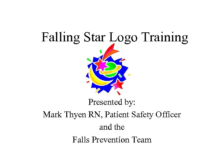 Falling Star Logo Training Presented by: Mark Thyen RN, Patient Safety Officer and the