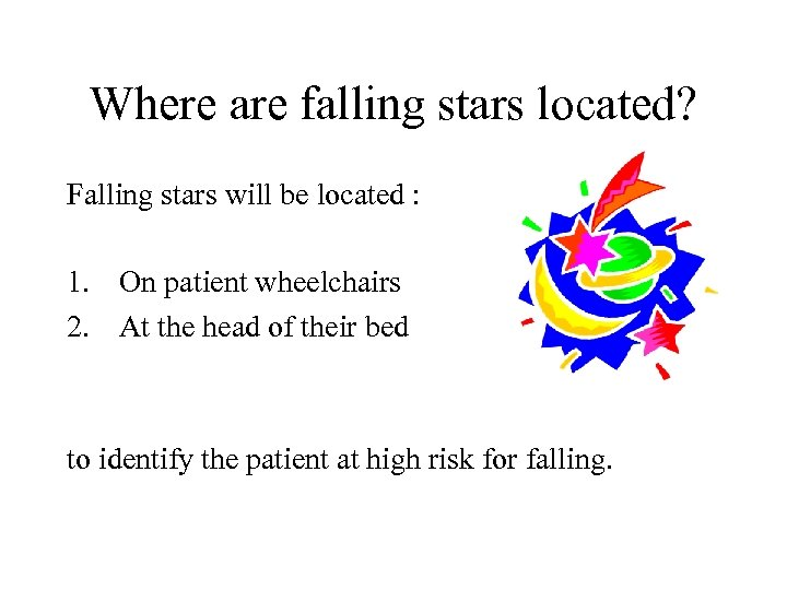 Where are falling stars located? Falling stars will be located : 1. On patient