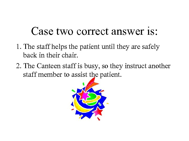 Case two correct answer is: 1. The staff helps the patient until they are