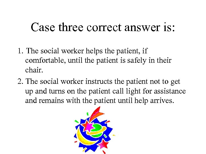 Case three correct answer is: 1. The social worker helps the patient, if comfortable,