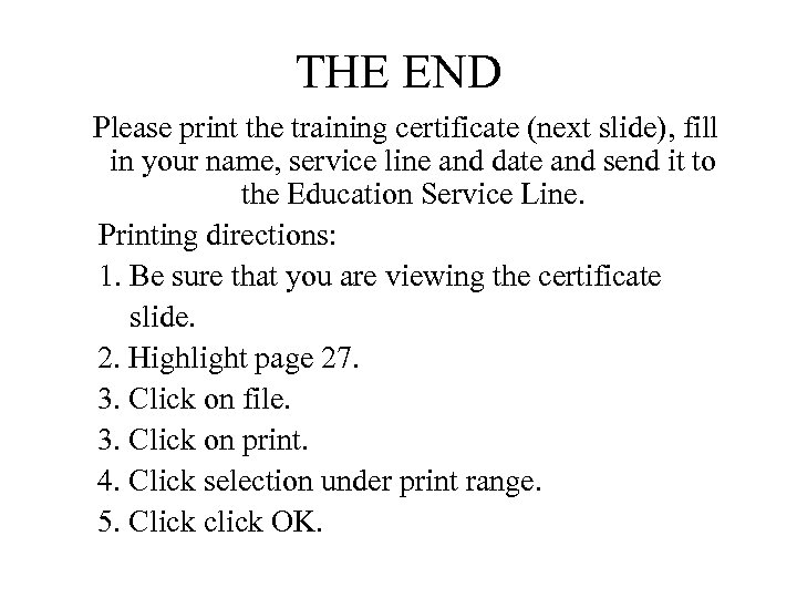 THE END Please print the training certificate (next slide), fill in your name, service
