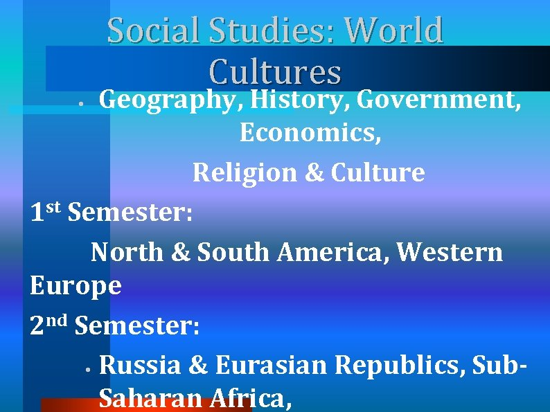 Social Studies: World Cultures Geography, History, Government, Economics, Religion & Culture 1 st Semester: